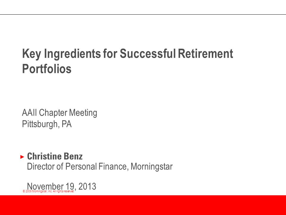 © 2009 Morningstar, Inc. All rights reserved. Key Ingredients for Successful Retirement Portfolios AAII Chapter Meeting Pittsburgh, PA × Christine Ben