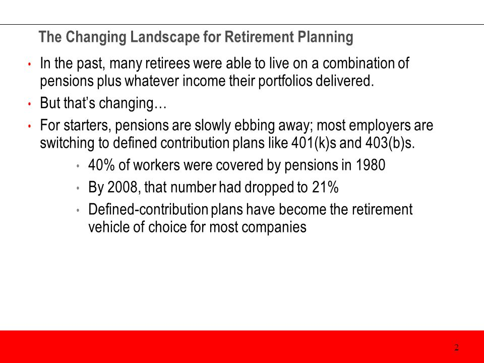 The Changing Landscape for Retirement Planning In the past, many retirees were able to live on a combination of pensions plus whatever income their po