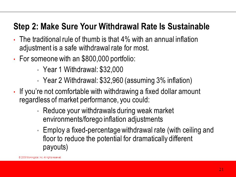 © 2009 Morningstar, Inc. All rights reserved. The traditional rule of thumb is that 4% with an annual inflation adjustment is a safe withdrawal rate f