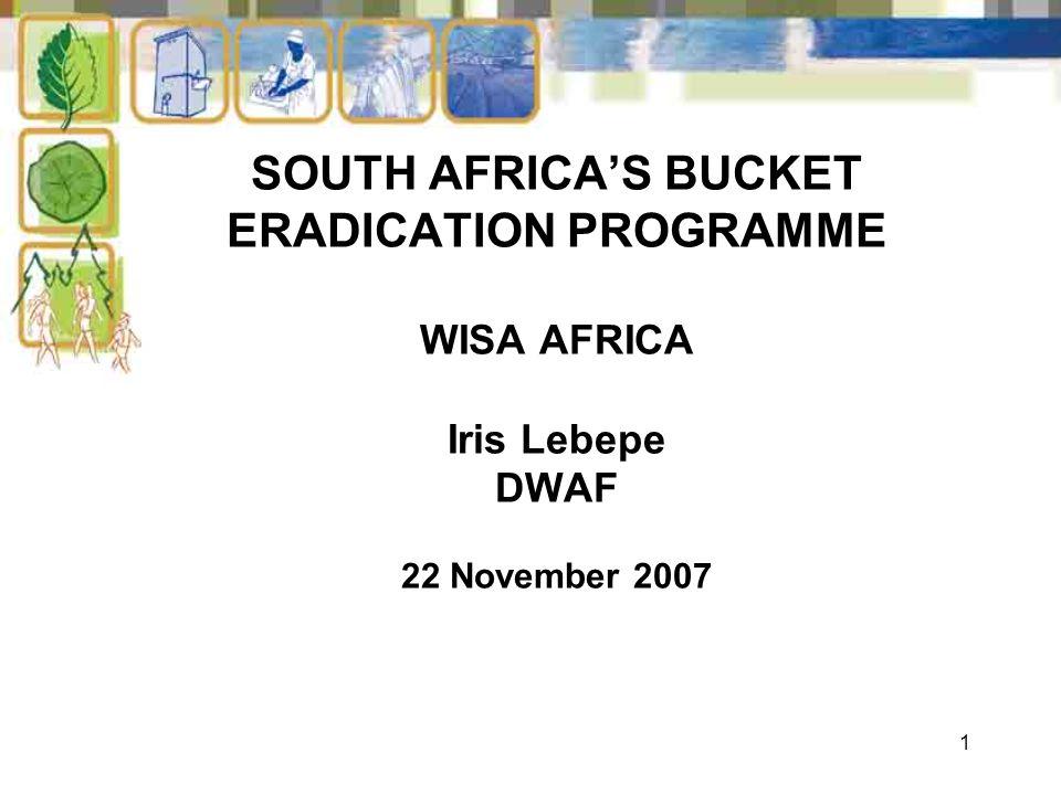 1 SOUTH AFRICA'S BUCKET ERADICATION PROGRAMME WISA AFRICA Iris Lebepe DWAF 22 November 2007
