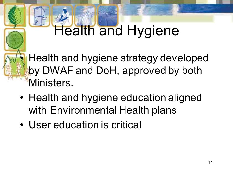 11 Health and Hygiene Health and hygiene strategy developed by DWAF and DoH, approved by both Ministers. Health and hygiene education aligned with Env