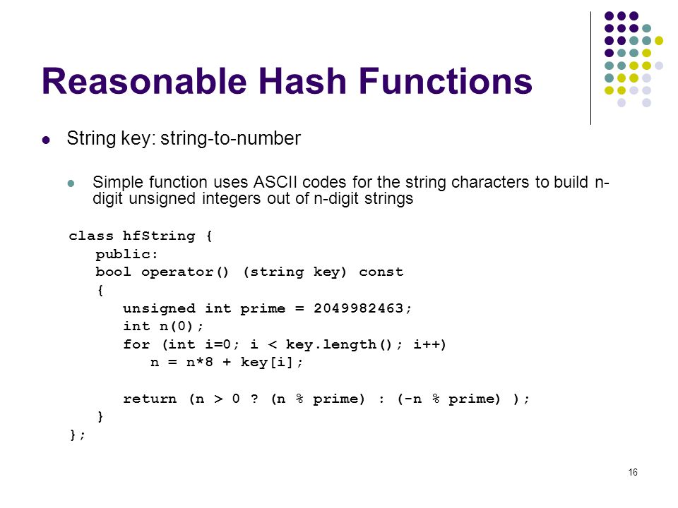16 Reasonable Hash Functions String key: string-to-number Simple function uses ASCII codes for the string characters to build n- digit unsigned intege