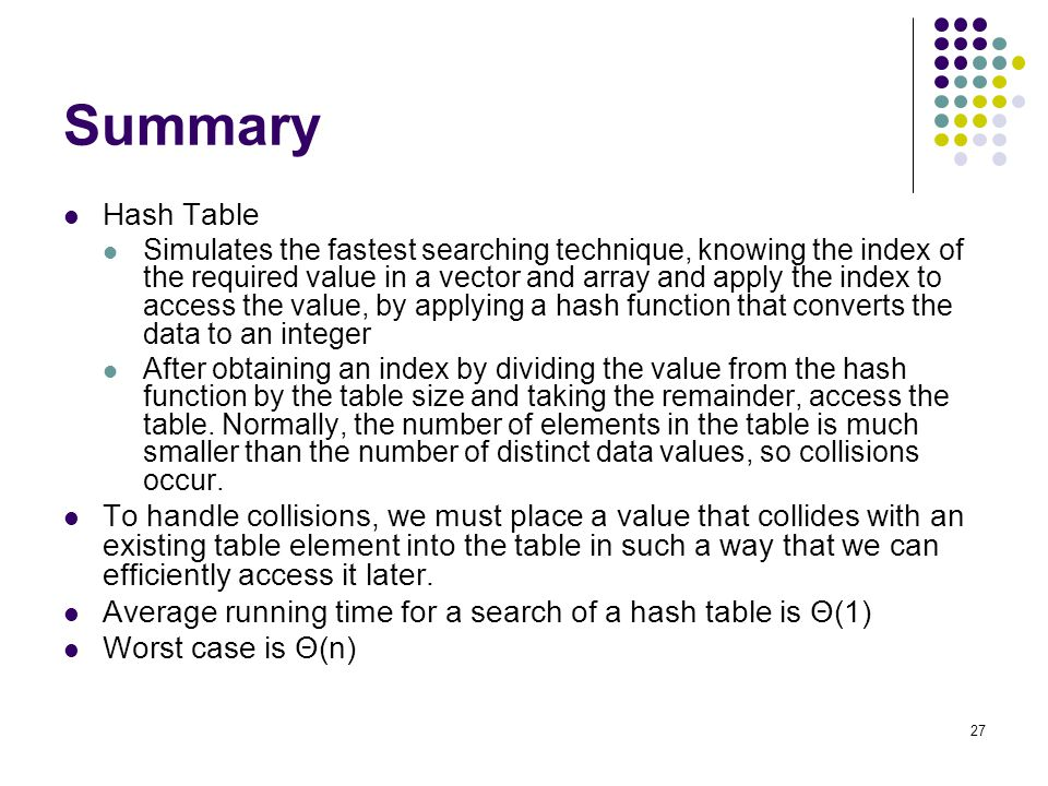 27 Summary Hash Table Simulates the fastest searching technique, knowing the index of the required value in a vector and array and apply the index to
