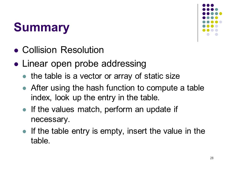 28 Summary Collision Resolution Linear open probe addressing the table is a vector or array of static size After using the hash function to compute a
