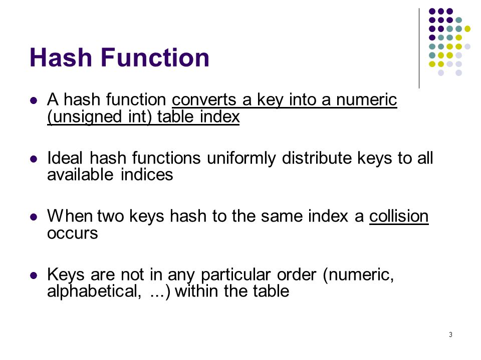 3 Hash Function A hash function converts a key into a numeric (unsigned int) table index Ideal hash functions uniformly distribute keys to all availab