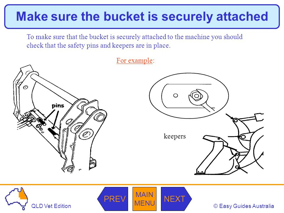 © Easy Guides AustraliaQLD Vet Edition MAIN MENU NEXTPREV Make sure the bucket is securely attached To make sure that the bucket is securely attached to the machine you should check that the safety pins and keepers are in place.