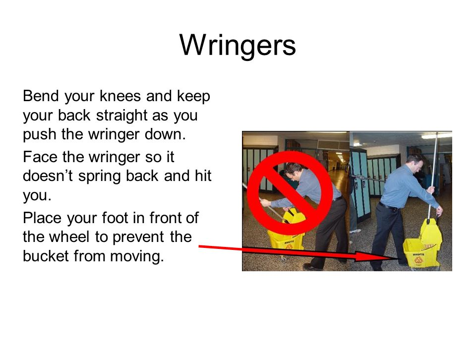 Wringers Bend your knees and keep your back straight as you push the wringer down.