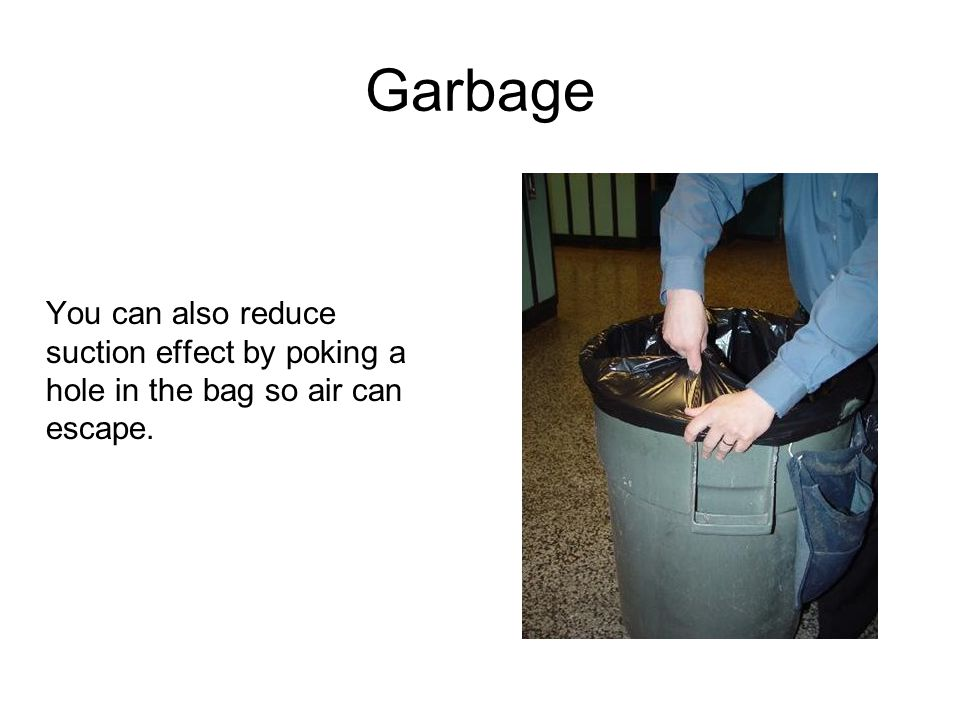 Garbage You can also reduce suction effect by poking a hole in the bag so air can escape.