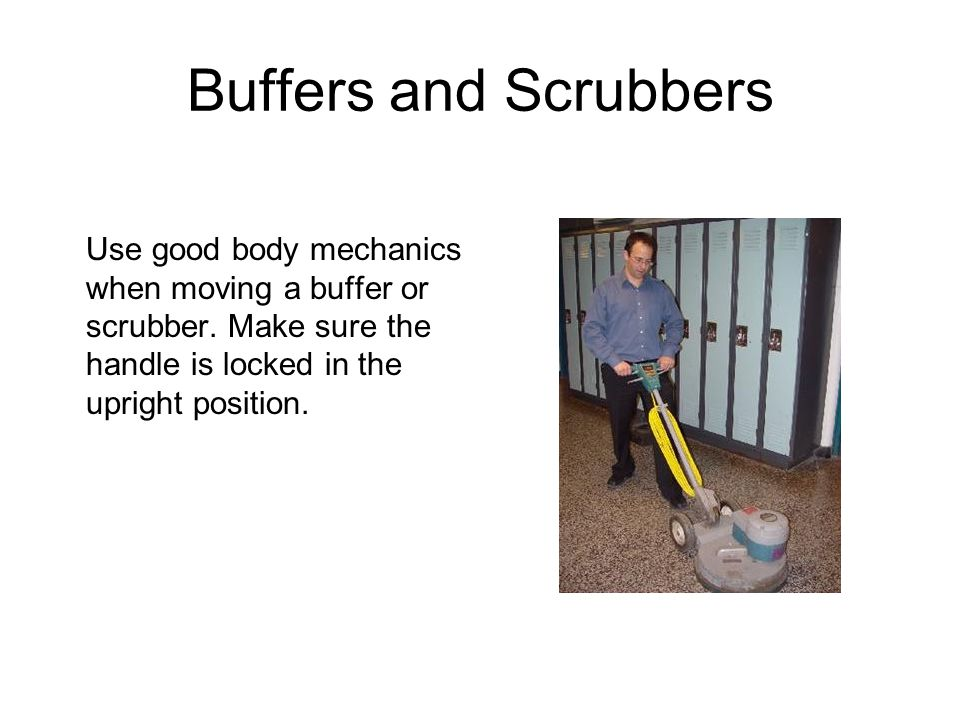 Buffers and Scrubbers Use good body mechanics when moving a buffer or scrubber.