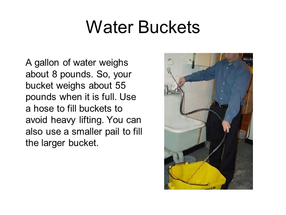 Water Buckets A gallon of water weighs about 8 pounds.