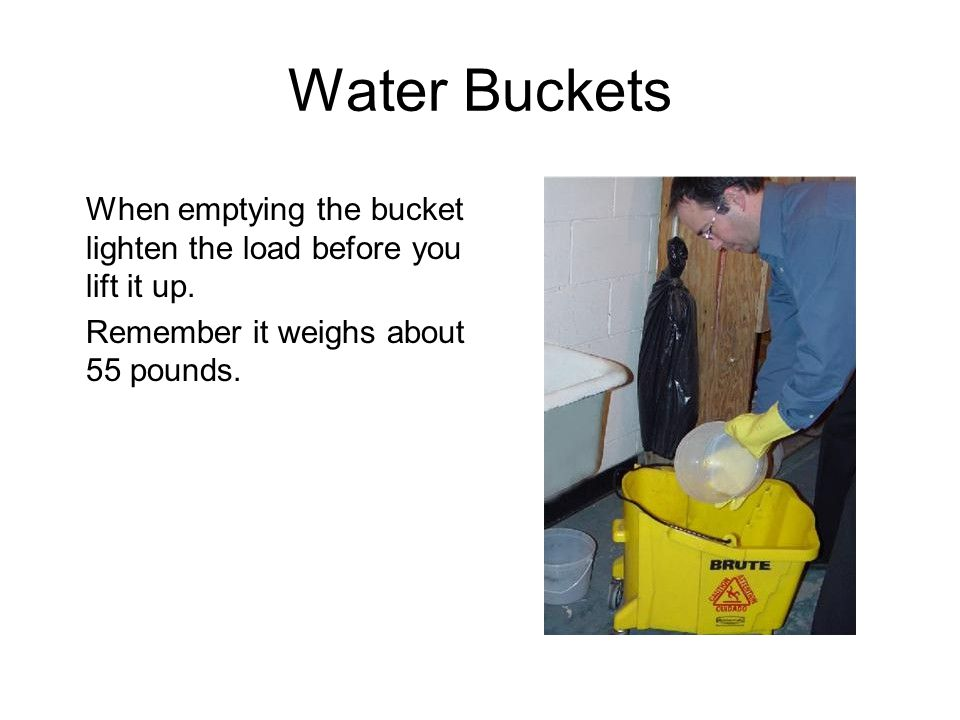 Water Buckets When emptying the bucket lighten the load before you lift it up.