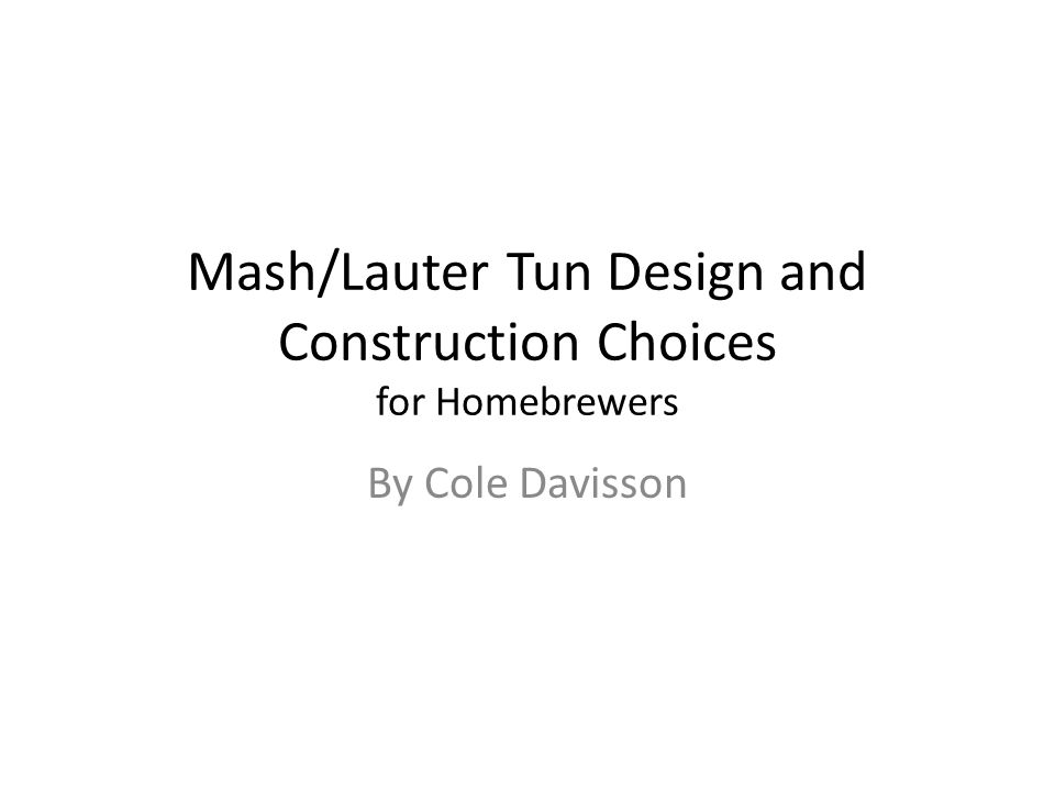 Mash/Lauter Tun Design and Construction Choices for Homebrewers By Cole Davisson