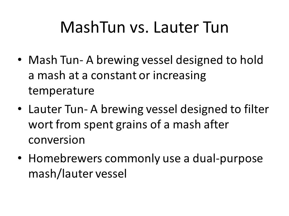MashTun vs. Lauter Tun Mash Tun- A brewing vessel designed to hold a mash at a constant or increasing temperature Lauter Tun- A brewing vessel designe