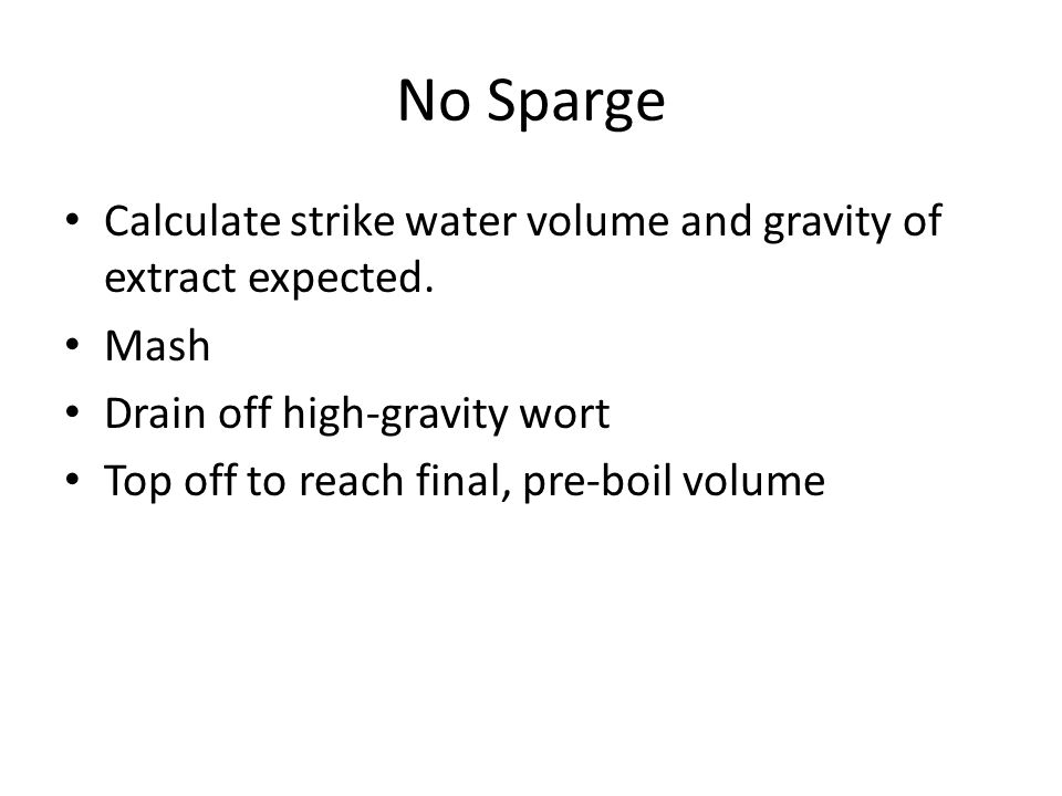 No Sparge Calculate strike water volume and gravity of extract expected. Mash Drain off high-gravity wort Top off to reach final, pre-boil volume