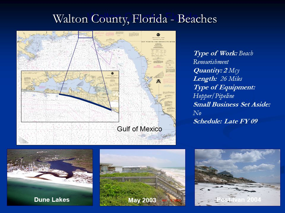 Gulf of Mexico Walton County, Florida Walton County Post-Ivan 2004 May 2003 Dune Lakes Walton County, Florida - Beaches Type of Work: Beach Renourishment Quantity: 2 Mcy Length: 26 Miles Type of Equipment: Hopper/Pipeline Small Business Set Aside: No Schedule: Late FY 09