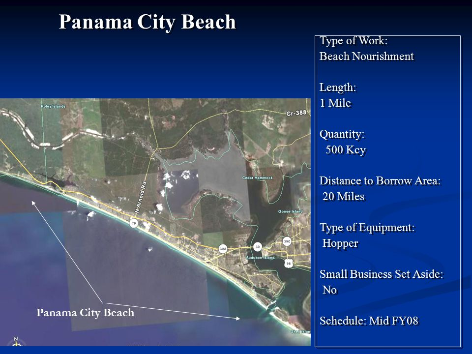 Type of Work: Beach Nourishment Length: 1 Mile Quantity: 500 Kcy Distance to Borrow Area: 20 Miles Type of Equipment: Hopper Small Business Set Aside: No Schedule: Mid FY08 Type of Work: Beach Nourishment Length: 1 Mile Quantity: 500 Kcy Distance to Borrow Area: 20 Miles Type of Equipment: Hopper Small Business Set Aside: No Schedule: Mid FY08 Panama City Beach