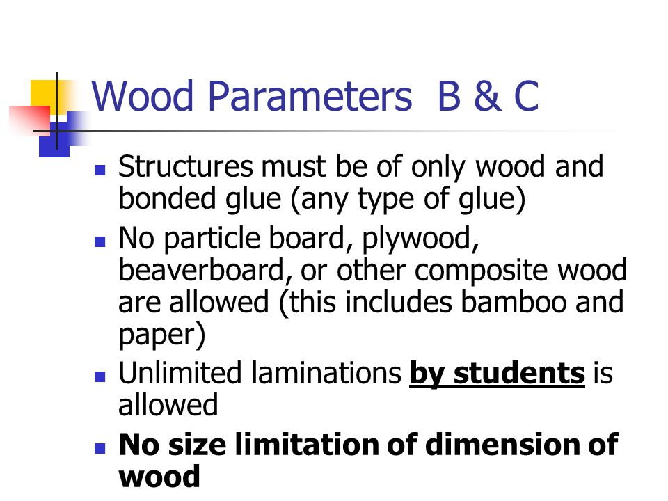 Wood Parameters B & C Structures must be of only wood and bonded glue (any type of glue) No particle board, plywood, beaverboard, or other composite w