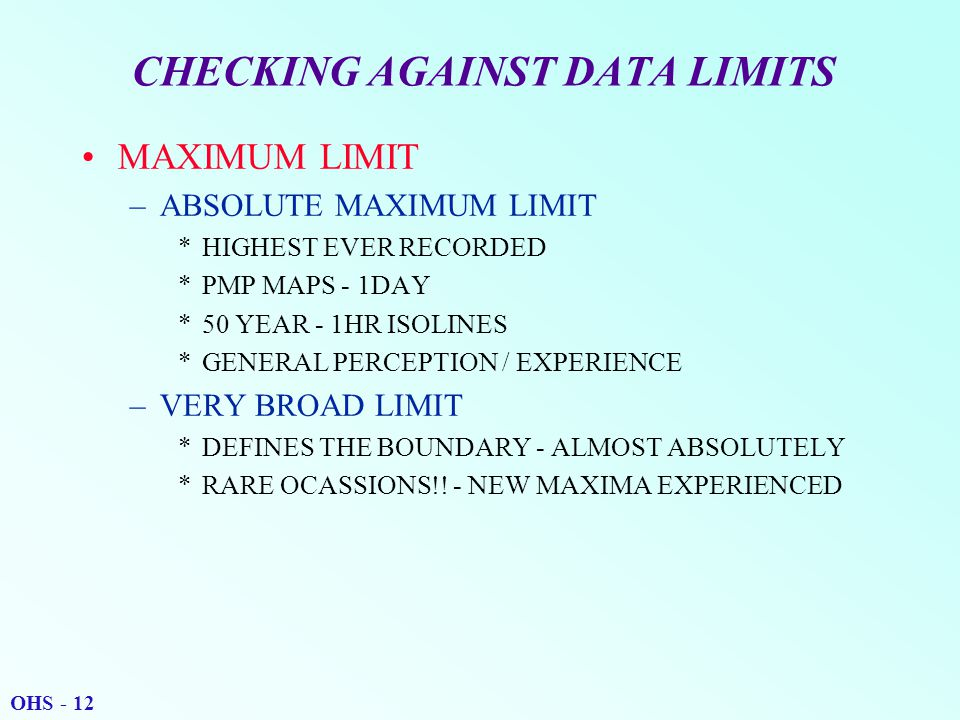 CHECKING AGAINST DATA LIMITS MAXIMUM LIMIT –ABSOLUTE MAXIMUM LIMIT *HIGHEST EVER RECORDED *PMP MAPS - 1DAY *50 YEAR - 1HR ISOLINES *GENERAL PERCEPTION / EXPERIENCE –VERY BROAD LIMIT *DEFINES THE BOUNDARY - ALMOST ABSOLUTELY *RARE OCASSIONS!.