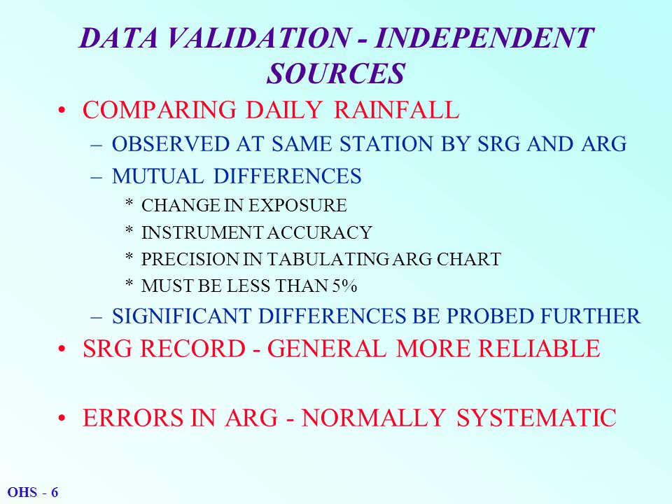 DATA VALIDATION - INDEPENDENT SOURCES COMPARING DAILY RAINFALL –OBSERVED AT SAME STATION BY SRG AND ARG –MUTUAL DIFFERENCES *CHANGE IN EXPOSURE *INSTRUMENT ACCURACY *PRECISION IN TABULATING ARG CHART *MUST BE LESS THAN 5% –SIGNIFICANT DIFFERENCES BE PROBED FURTHER SRG RECORD - GENERAL MORE RELIABLE ERRORS IN ARG - NORMALLY SYSTEMATIC OHS - 6