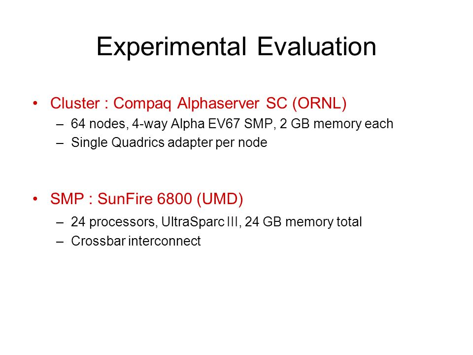 Experimental Evaluation Cluster : Compaq Alphaserver SC (ORNL) –64 nodes, 4-way Alpha EV67 SMP, 2 GB memory each –Single Quadrics adapter per node SMP : SunFire 6800 (UMD) –24 processors, UltraSparc III, 24 GB memory total –Crossbar interconnect