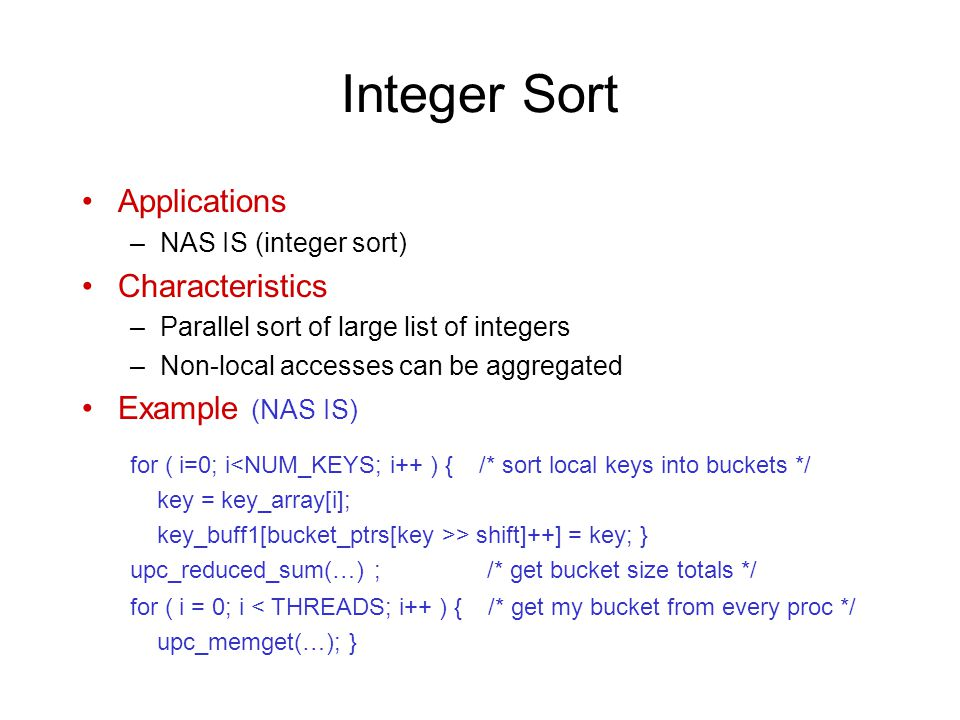 Integer Sort Applications –NAS IS (integer sort) Characteristics –Parallel sort of large list of integers –Non-local accesses can be aggregated Example (NAS IS) for ( i=0; i<NUM_KEYS; i++ ) { /* sort local keys into buckets */ key = key_array[i]; key_buff1[bucket_ptrs[key >> shift]++] = key; } upc_reduced_sum(…) ; /* get bucket size totals */ for ( i = 0; i < THREADS; i++ ) { /* get my bucket from every proc */ upc_memget(…); }