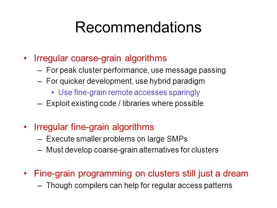 Recommendations Irregular coarse-grain algorithms –For peak cluster performance, use message passing –For quicker development, use hybrid paradigm Use fine-grain remote accesses sparingly –Exploit existing code / libraries where possible Irregular fine-grain algorithms –Execute smaller problems on large SMPs –Must develop coarse-grain alternatives for clusters Fine-grain programming on clusters still just a dream –Though compilers can help for regular access patterns