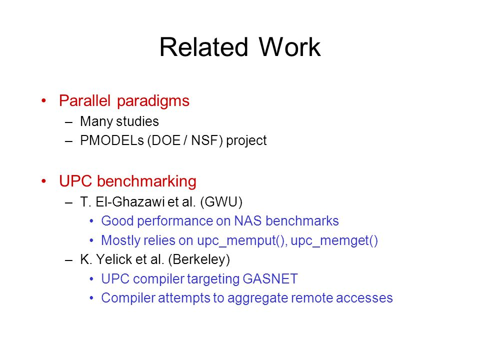 Related Work Parallel paradigms –Many studies –PMODELs (DOE / NSF) project UPC benchmarking –T.