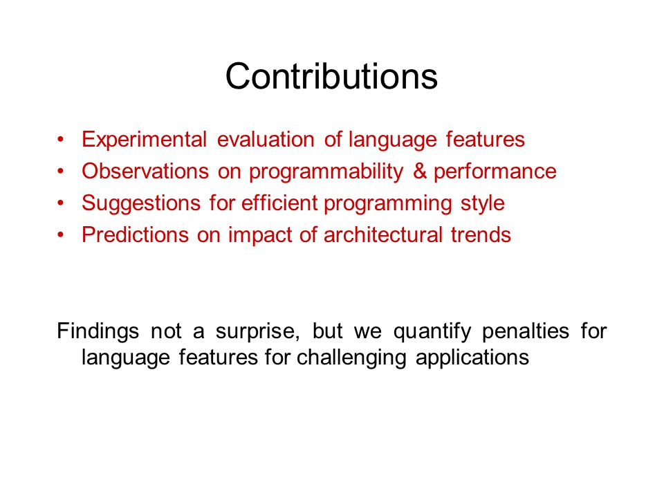 Contributions Experimental evaluation of language features Observations on programmability & performance Suggestions for efficient programming style Predictions on impact of architectural trends Findings not a surprise, but we quantify penalties for language features for challenging applications