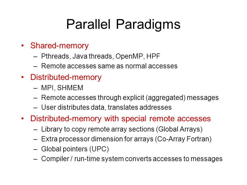 Parallel Paradigms Shared-memory –Pthreads, Java threads, OpenMP, HPF –Remote accesses same as normal accesses Distributed-memory –MPI, SHMEM –Remote accesses through explicit (aggregated) messages –User distributes data, translates addresses Distributed-memory with special remote accesses –Library to copy remote array sections (Global Arrays) –Extra processor dimension for arrays (Co-Array Fortran) –Global pointers (UPC) –Compiler / run-time system converts accesses to messages