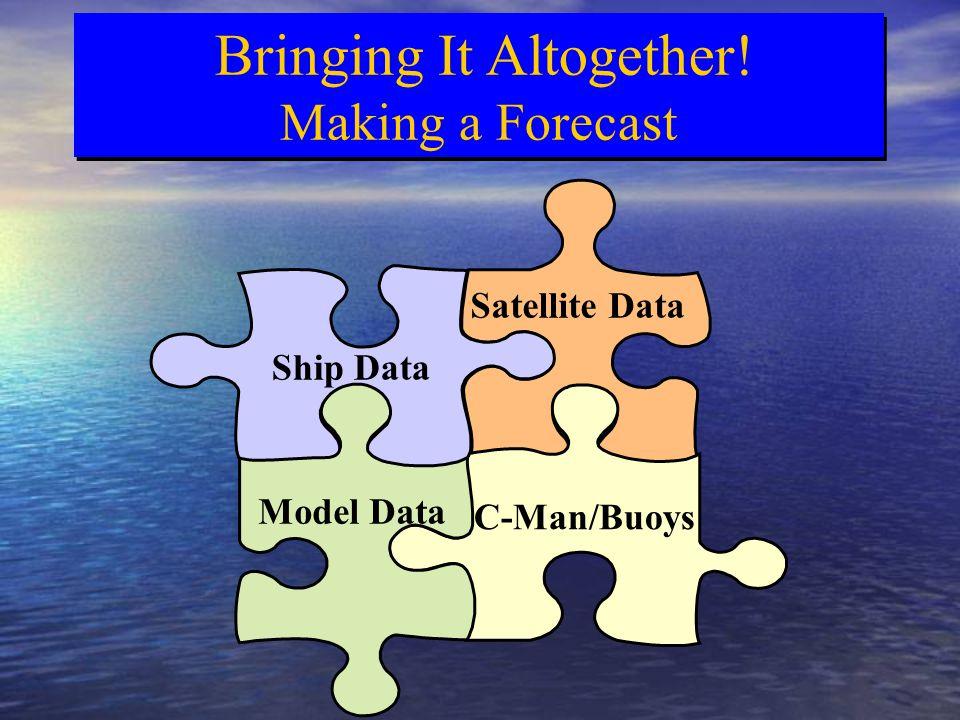 Satellite Data C-Man/Buoys Model Data Ship Data Bringing It Altogether! Making a Forecast Bringing It Altogether! Making a Forecast
