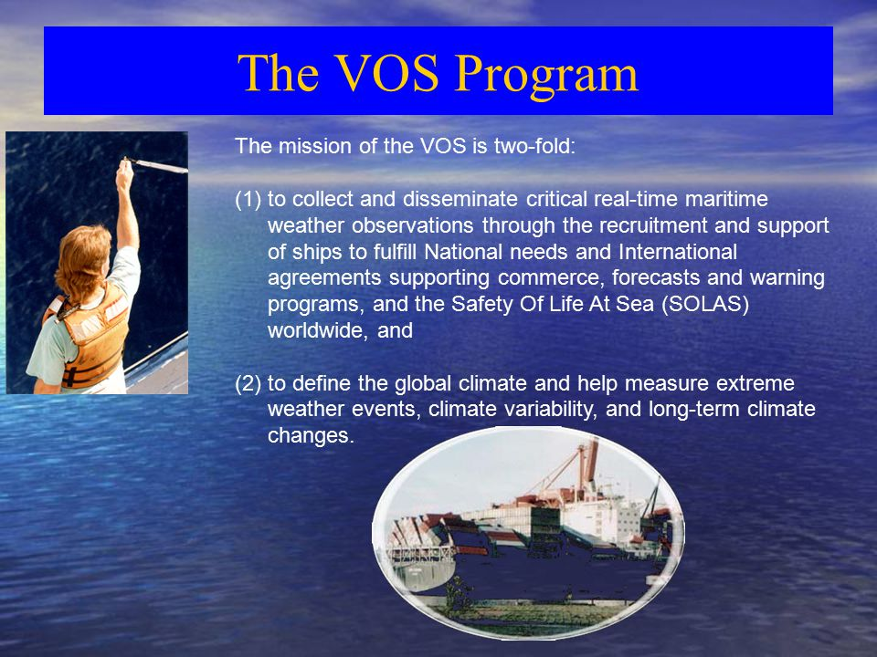 The VOS Program The mission of the VOS is two-fold: (1)to collect and disseminate critical real-time maritime weather observations through the recruitment and support of ships to fulfill National needs and International agreements supporting commerce, forecasts and warning programs, and the Safety Of Life At Sea (SOLAS) worldwide, and (2)to define the global climate and help measure extreme weather events, climate variability, and long-term climate changes.