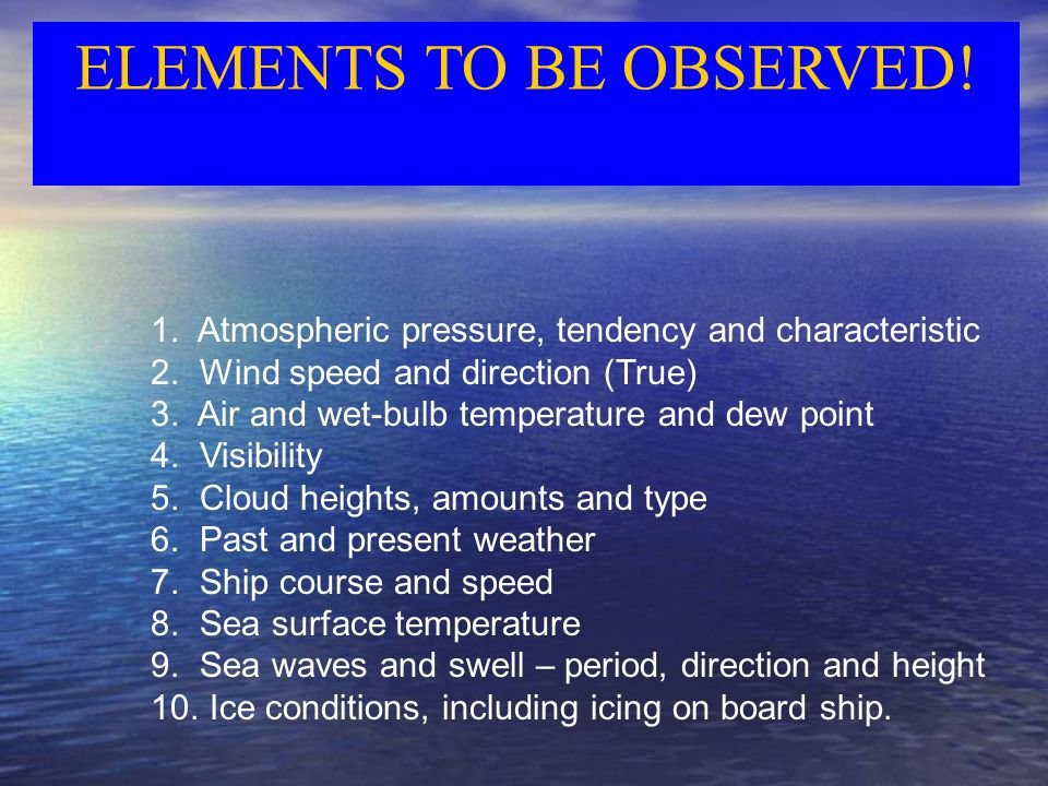 ELEMENTS TO BE OBSERVED. 1. Atmospheric pressure, tendency and characteristic 2.