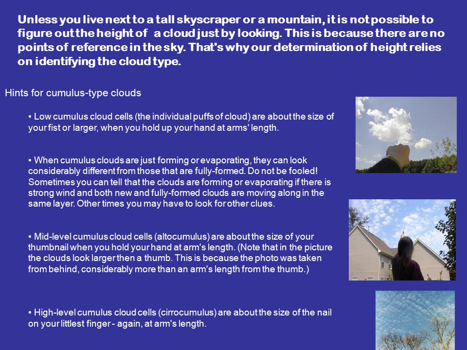 Hints for cumulus-type clouds Low cumulus cloud cells (the individual puffs of cloud) are about the size of your fist or larger, when you hold up your hand at arms length.