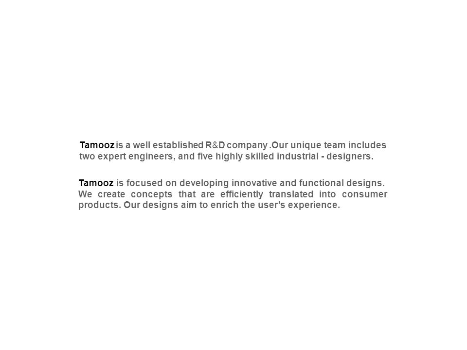 Tamooz is a well established R&D company.Our unique team includes two expert engineers, and five highly skilled industrial - designers. Tamooz is focu