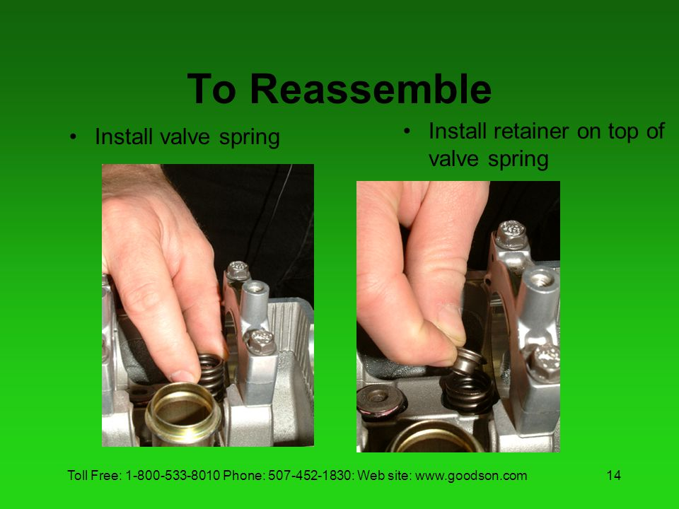 Toll Free: 1-800-533-8010 Phone: 507-452-1830: Web site: www.goodson.com14 To Reassemble Install valve spring Install retainer on top of valve spring