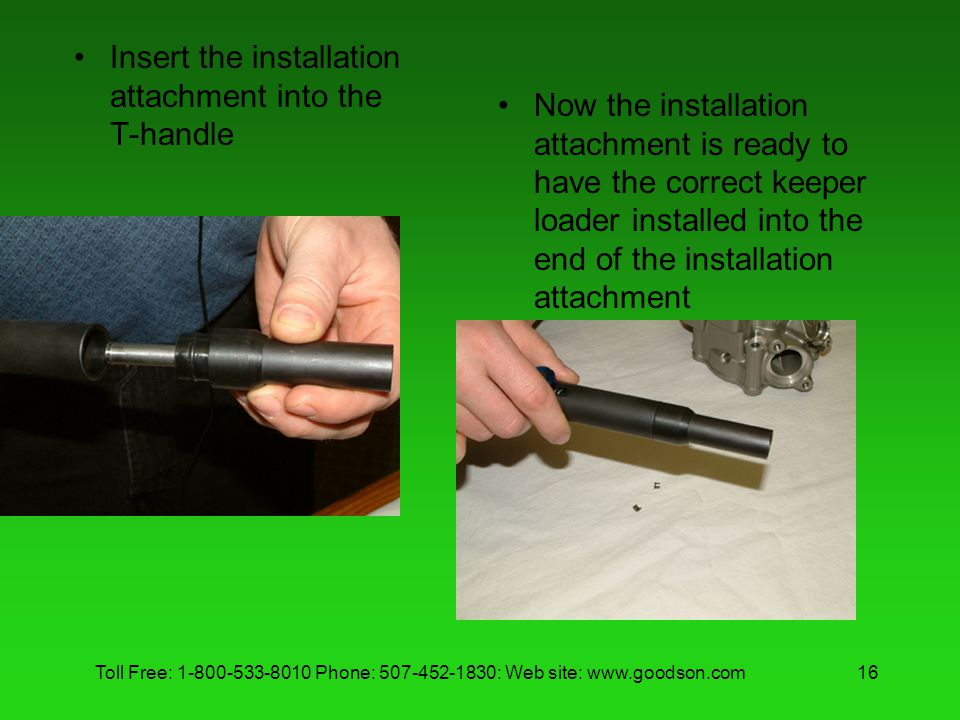 Toll Free: 1-800-533-8010 Phone: 507-452-1830: Web site: www.goodson.com16 Insert the installation attachment into the T-handle Now the installation attachment is ready to have the correct keeper loader installed into the end of the installation attachment