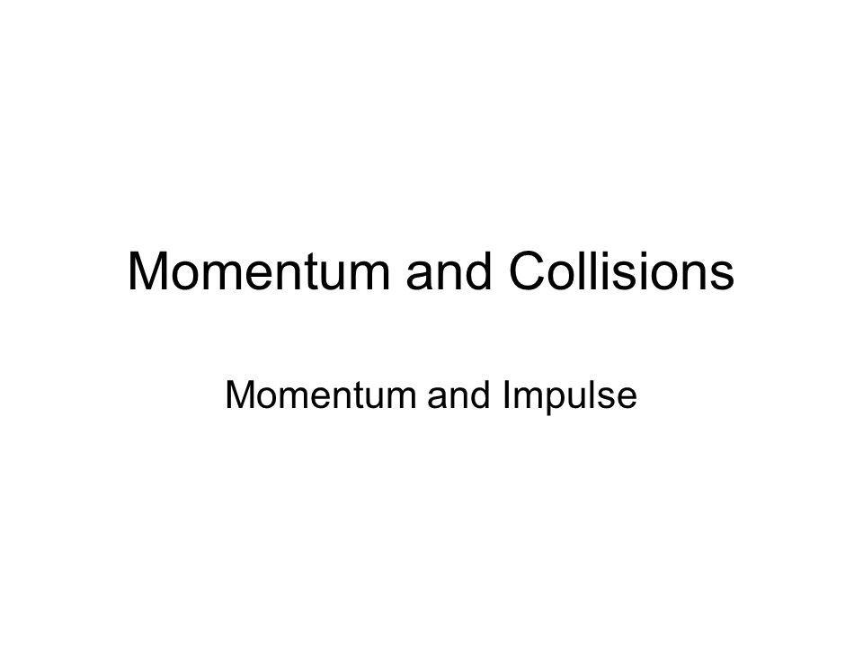 Momentum and Collisions Momentum and Impulse