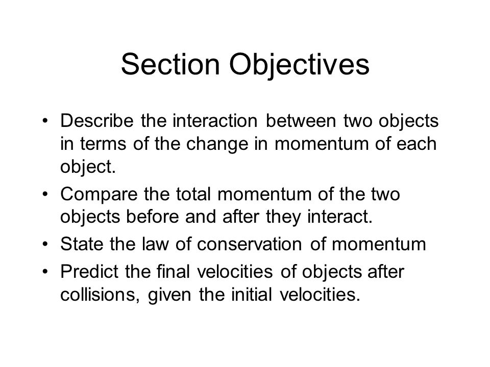 Section Objectives Describe the interaction between two objects in terms of the change in momentum of each object. Compare the total momentum of the t