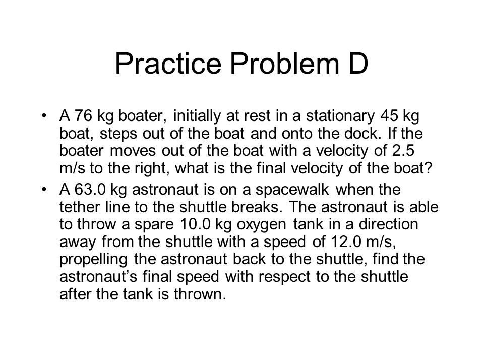 Practice Problem D A 76 kg boater, initially at rest in a stationary 45 kg boat, steps out of the boat and onto the dock.