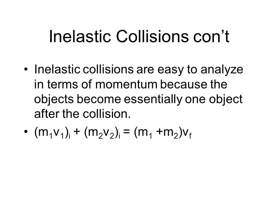 Inelastic Collisions con't Inelastic collisions are easy to analyze in terms of momentum because the objects become essentially one object after the collision.
