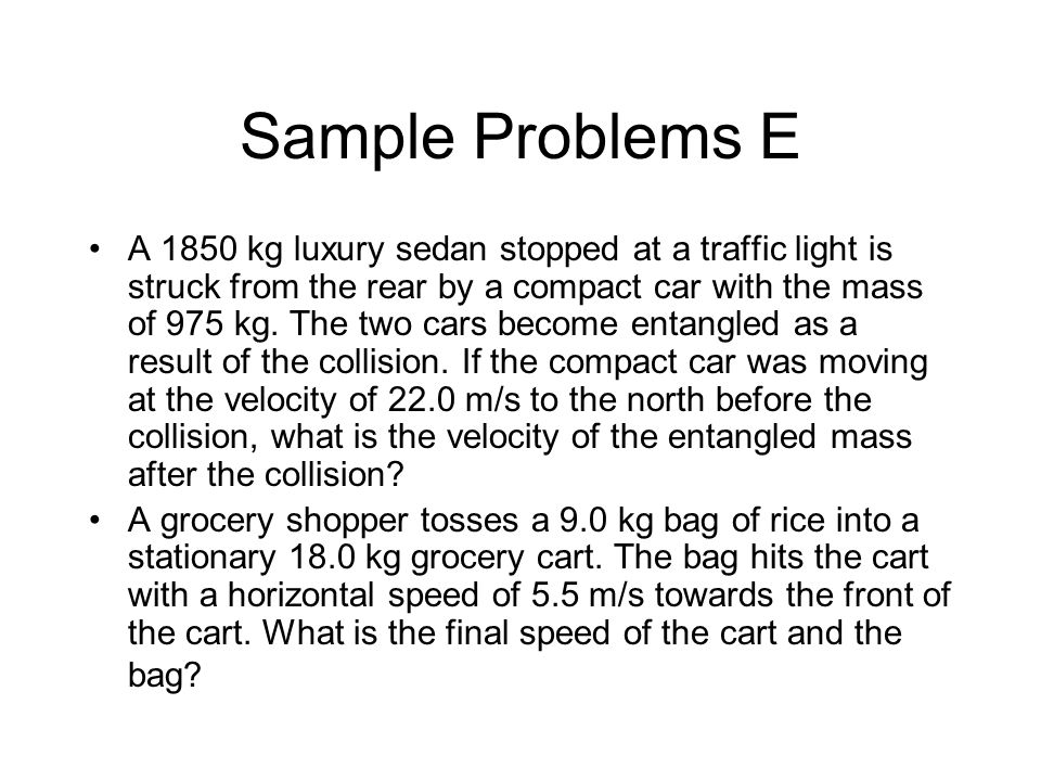 Sample Problems E A 1850 kg luxury sedan stopped at a traffic light is struck from the rear by a compact car with the mass of 975 kg.