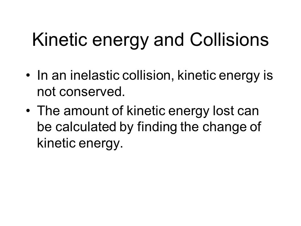 Kinetic energy and Collisions In an inelastic collision, kinetic energy is not conserved. The amount of kinetic energy lost can be calculated by findi