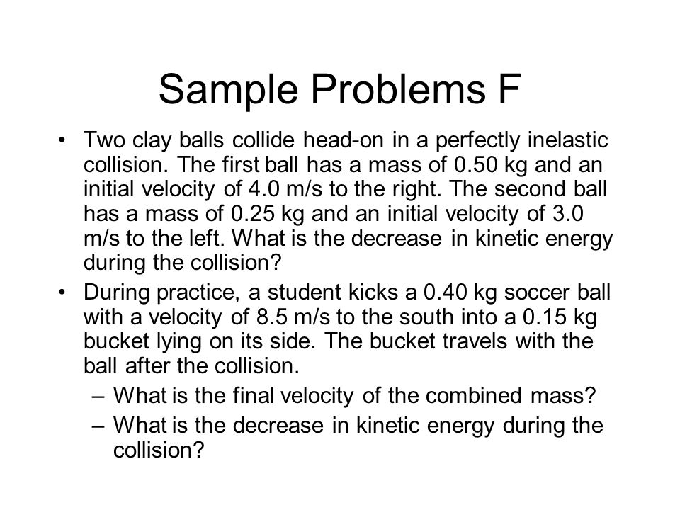Sample Problems F Two clay balls collide head-on in a perfectly inelastic collision.