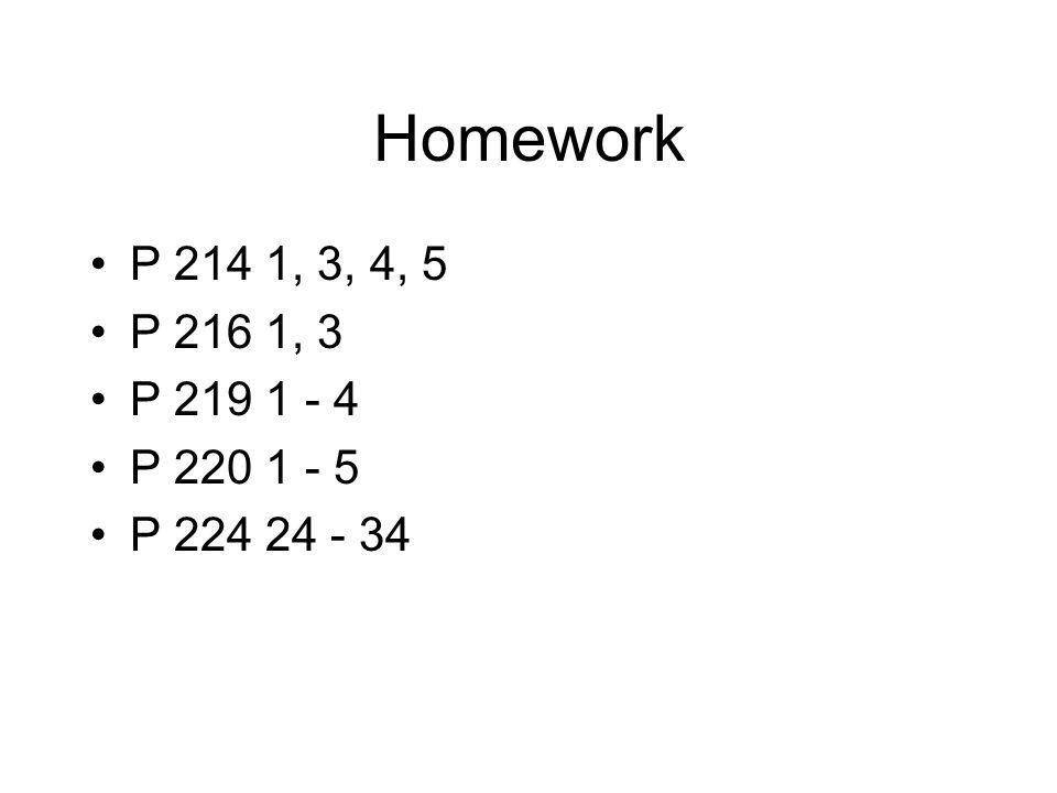 Homework P 214 1, 3, 4, 5 P 216 1, 3 P 219 1 - 4 P 220 1 - 5 P 224 24 - 34