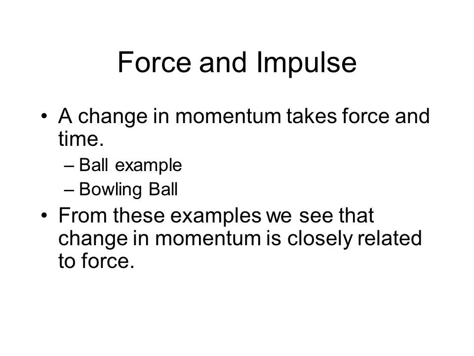 Force and Impulse A change in momentum takes force and time.