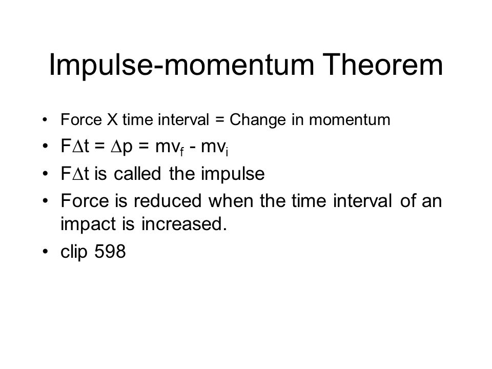 Impulse-momentum Theorem Force X time interval = Change in momentum F  t =  p = mv f - mv i F  t is called the impulse Force is reduced when the time interval of an impact is increased.