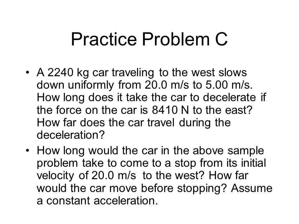 Practice Problem C A 2240 kg car traveling to the west slows down uniformly from 20.0 m/s to 5.00 m/s.