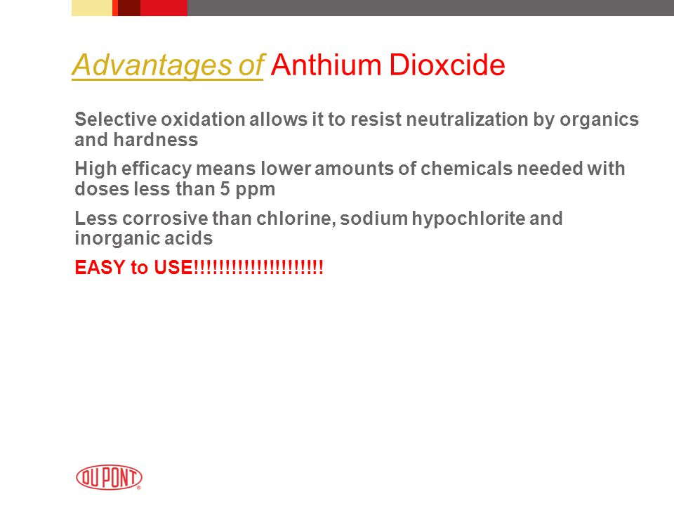 Advantages of Anthium Dioxcide Selective oxidation allows it to resist neutralization by organics and hardness High efficacy means lower amounts of chemicals needed with doses less than 5 ppm Less corrosive than chlorine, sodium hypochlorite and inorganic acids EASY to USE!!!!!!!!!!!!!!!!!!!!!