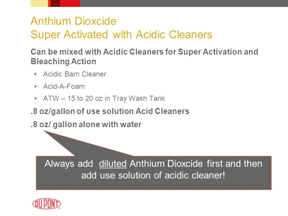 Anthium Dioxcide Super Activated with Acidic Cleaners Can be mixed with Acidic Cleaners for Super Activation and Bleaching Action Acidic Barn Cleaner Acid-A-Foam ATW – 15 to 20 oz in Tray Wash Tank.8 oz/gallon of use solution Acid Cleaners.8 oz/ gallon alone with water Always add diluted Anthium Dioxcide first and then add use solution of acidic cleaner!
