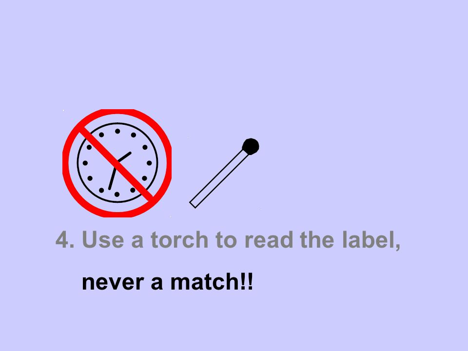 4. Use a torch to read the label, never a match!!